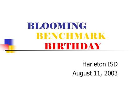 BLOOMING BENCHMARK BIRTHDAY Harleton ISD August 11, 2003.