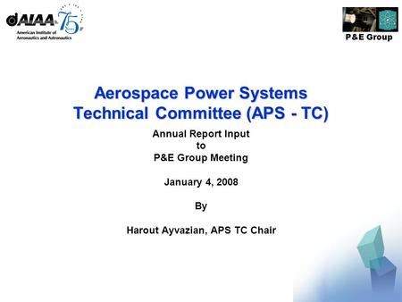 P&E Group Aerospace Power Systems Technical Committee (APS - TC) Annual Report Input to P&E Group Meeting January 4, 2008 By Harout Ayvazian, APS TC Chair.