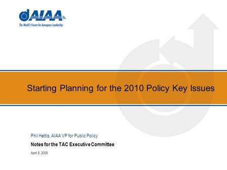 Starting Planning for the 2010 Policy Key Issues Notes for the TAC Executive Committee April 8, 2009 Phil Hattis, AIAA VP for Public Policy.