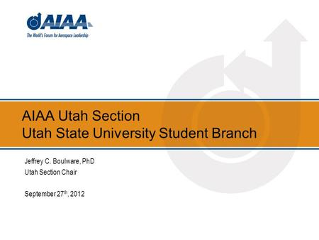 AIAA Utah Section Utah State University Student Branch Jeffrey C. Boulware, PhD Utah Section Chair September 27 th, 2012.