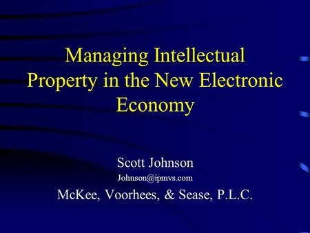 Managing Intellectual Property in the New Electronic Economy Scott Johnson McKee, Voorhees, & Sease, P.L.C.