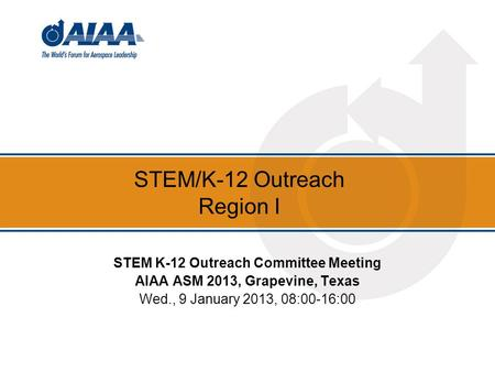 STEM/K-12 Outreach Region I STEM K-12 Outreach Committee Meeting AIAA ASM 2013, Grapevine, Texas Wed., 9 January 2013, 08:00-16:00.