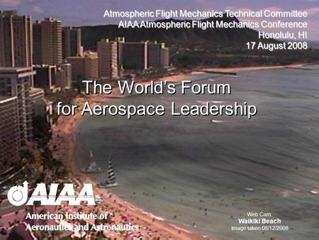 Atmospheric Flight Mechanics Technical Committee AIAA Atmospheric Flight Mechanics Conference Honolulu, HI 17 August 2008 The Worlds Forum for Aerospace.