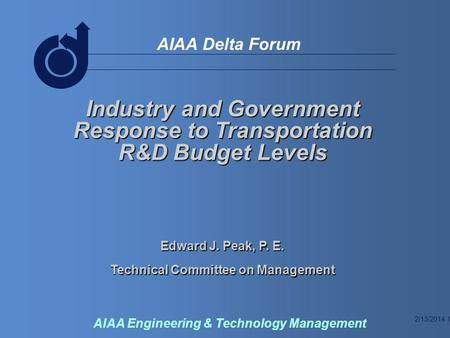 2/13/2014 1 AIAA Delta Forum AIAA Engineering & Technology Management Industry and Government Response to Transportation R&D Budget Levels Edward J. Peak,