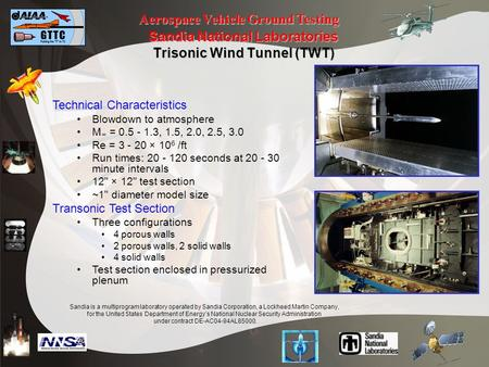 Aerospace Vehicle Ground Testing Sandia National Laboratories Trisonic Wind Tunnel (TWT) Technical Characteristics Blowdown to atmosphere M = 0.5 - 1.3,