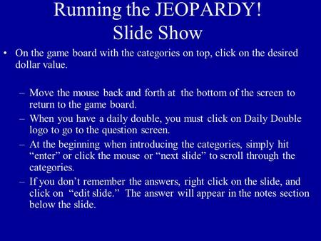 Running the JEOPARDY! Slide Show On the game board with the categories on top, click on the desired dollar value. –Move the mouse back and forth at the.