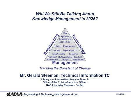 2/13/2014 1 Engineering & Technology Management Group Will We Still Be Talking About Knowledge Management in 2025? Mr. Gerald Steeman, Technical Information.