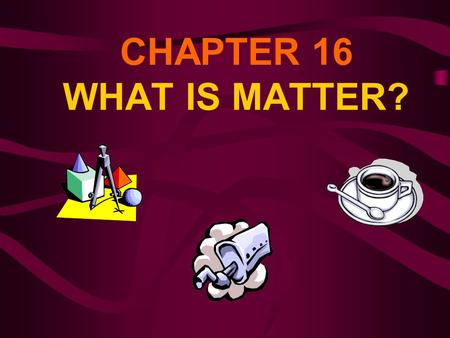 CHAPTER 16 WHAT IS MATTER?.