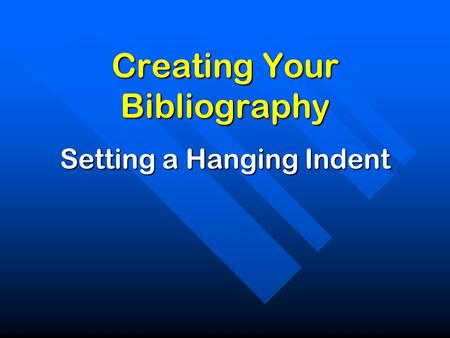 Creating Your Bibliography Setting a Hanging Indent.