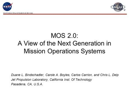 Multimission Ground Systems & Services MOS 2.0: A View of the Next Generation in Mission Operations Systems Duane L. Bindschadler, Carole A. Boyles, Carlos.
