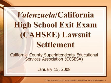 1 © 2008 California County Superintendents Educational Services Association Valenzuela/California High School Exit Exam (CAHSEE) Lawsuit Settlement California.