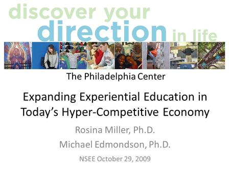 Expanding Experiential Education in Todays Hyper-Competitive Economy Rosina Miller, Ph.D. Michael Edmondson, Ph.D. NSEE October 29, 2009 The Philadelphia.