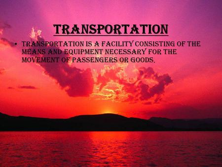 Transportation Transportation is a facility consisting of the means and equipment necessary for the movement of passengers or goods.