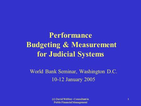 (c) David Webber - Consultant in Public Financial Management 1 Performance Budgeting & Measurement for Judicial Systems World Bank Seminar, Washington.