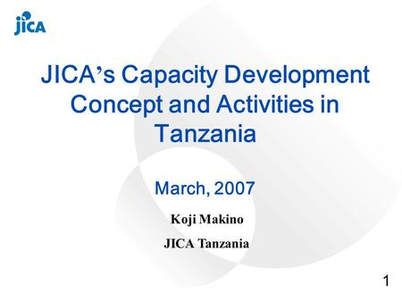 1 JICA s Capacity Development Concept and Activities in Tanzania March, 2007 Koji Makino JICA Tanzania.