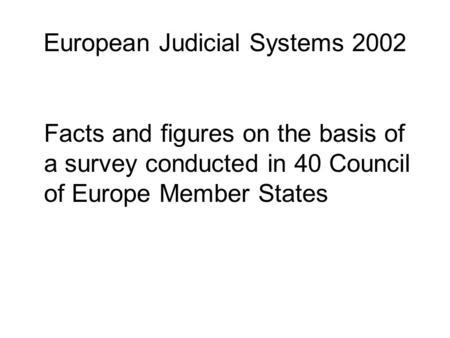 European Judicial Systems 2002 Facts and figures on the basis of a survey conducted in 40 Council of Europe Member States.