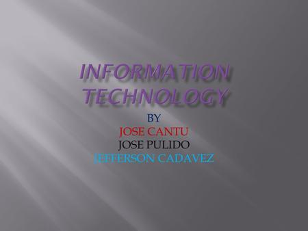 BY JOSE CANTU JOSE PULIDO JEFFERSON CADAVEZ. Information technology ( IT ), as defined by the Information Technology Association of America (ITAA), is.
