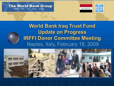 World Bank Iraq Trust Fund Update on Progress IRFFI Donor Committee Meeting Naples, Italy, February 18, 2009.