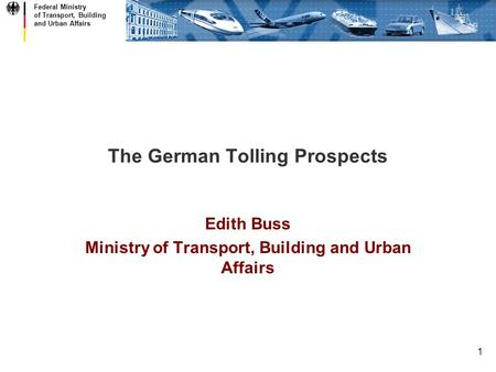 Federal Ministry of Transport, Building and Urban Affairs 1 The German Tolling Prospects Edith Buss Ministry of Transport, Building and Urban Affairs.