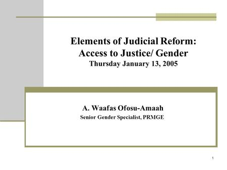 1 Elements of Judicial Reform: Access to Justice/ Gender Thursday January 13, 2005 A. Waafas Ofosu-Amaah Senior Gender Specialist, PRMGE.