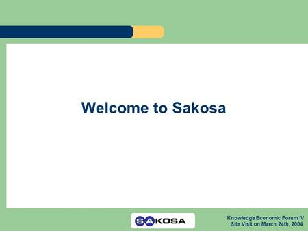 Knowledge Economic Forum IV Site Visit on March 24th, 2004 Welcome to Sakosa.