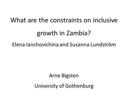 Comments on What are the constraints on inclusive growth in Zambia? Elena Ianchovichina and Susanna Lundström Arne Bigsten University of Gothenburg.