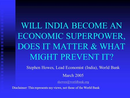 WILL INDIA BECOME AN ECONOMIC SUPERPOWER, DOES IT MATTER & WHAT MIGHT PREVENT IT? Stephen Howes, Lead Economist (India), World Bank March 2005