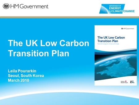 The UK Low Carbon Transition Plan Leila Pourarkin Seoul, South Korea March 2010.