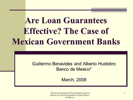 *Opinions expressed in this presentation are the authors only and not necessarily those of Banco de México. 1 Are Loan Guarantees Effective? The Case of.