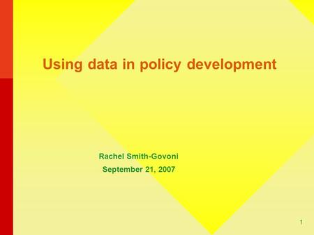 1 Using data in policy development Rachel Smith-Govoni September 21, 2007.