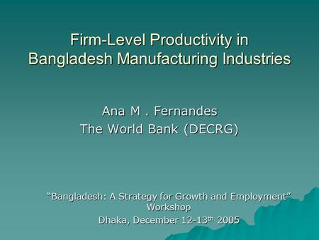Firm-Level Productivity in Bangladesh Manufacturing Industries Ana M. Fernandes The World Bank (DECRG) Bangladesh: A Strategy for Growth and Employment.