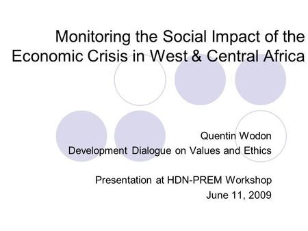Monitoring the Social Impact of the Economic Crisis in West & Central Africa Quentin Wodon Development Dialogue on Values and Ethics Presentation at HDN-PREM.