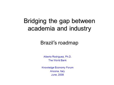 Bridging the gap between academia and industry Bridging the gap between academia and industry Brazil s roadmap Alberto Rodriguez, Ph.D. The World Bank.