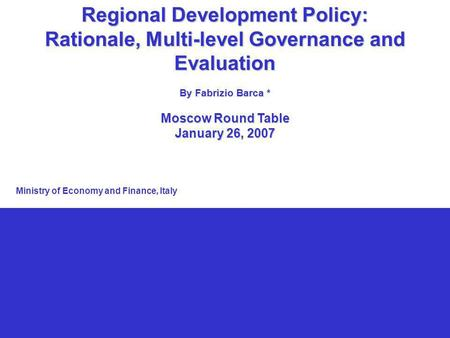 1 Regional Development Policy: Rationale, Multi-level Governance and Evaluation By Fabrizio Barca * Moscow Round Table January 26, 2007 Ministry of Economy.