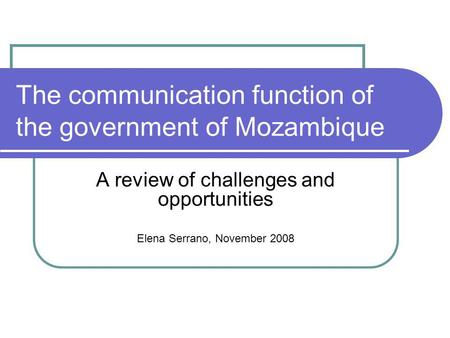 The communication function of the government of Mozambique A review of challenges and opportunities Elena Serrano, November 2008.