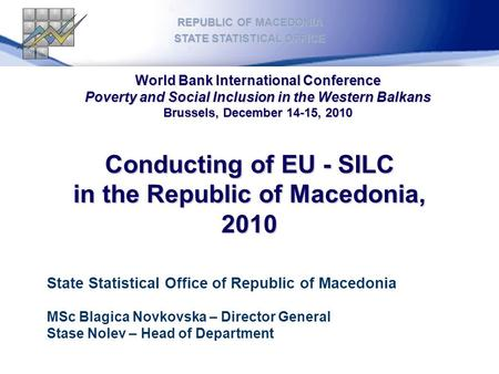 Conducting of EU - SILC in the Republic of Macedonia, 2010 REPUBLIC OF MACEDONIA STATE STATISTICAL OFFICE State Statistical Office of Republic of Macedonia.