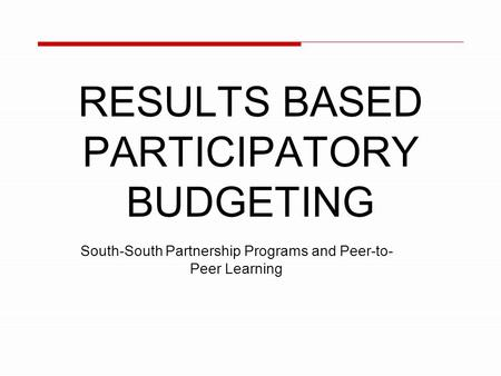 RESULTS BASED PARTICIPATORY BUDGETING South-South Partnership Programs and Peer-to- Peer Learning.
