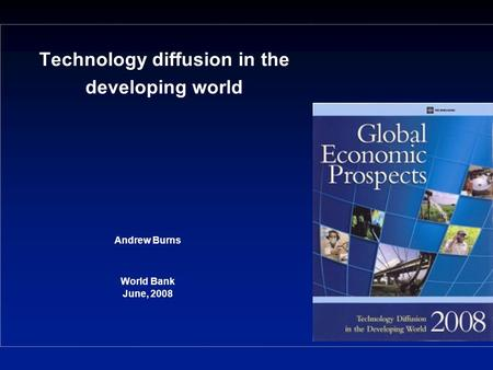 Technology diffusion in the developing world Andrew Burns World Bank June, 2008.