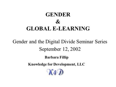 GENDER & GLOBAL E-LEARNING Gender and the Digital Divide Seminar Series September 12, 2002 Barbara Fillip Knowledge for Development, LLC.