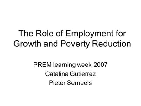 The Role of Employment for Growth and Poverty Reduction PREM learning week 2007 Catalina Gutierrez Pieter Serneels.