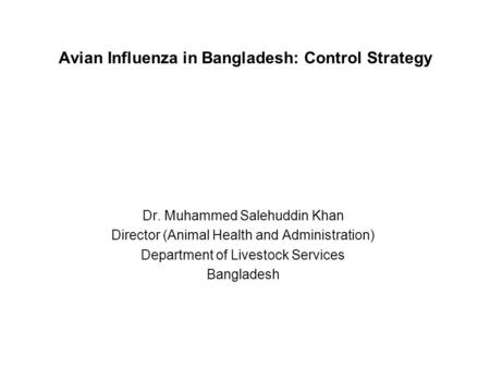 Avian Influenza in Bangladesh: Control Strategy Dr. Muhammed Salehuddin Khan Director (Animal Health and Administration) Department of Livestock Services.