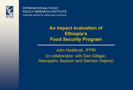 An impact evaluation of Ethiopias Food Security Program John Hoddinott, IFPRI (in collaboration with Dan Gilligan, Alemayehu Seyoum and Samson Dejene)