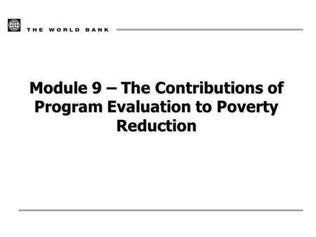 Module 9 – The Contributions of Program Evaluation to Poverty Reduction.