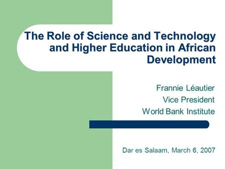 The Role of Science and Technology and Higher Education in African Development Frannie Léautier Vice President World Bank Institute Dar es Salaam, March.