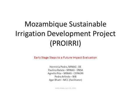Mozambique Sustainable Irrigation Development Project (PROIRRI) Early Stage Steps to a Future Impact Evaluation Herminia Pedro, MINAG - DE Paulino Balate.