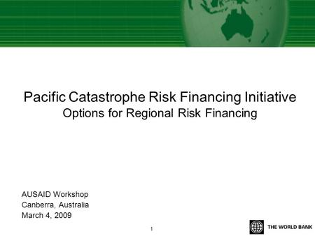 Pacific Catastrophe Risk Financing Initiative Options for Regional Risk Financing AUSAID Workshop Canberra, Australia March 4, 2009 1.