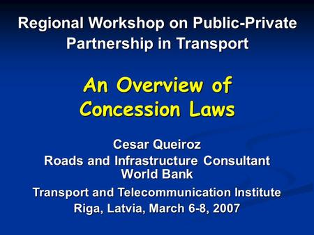 An Overview of Concession Laws Regional Workshop on Public-Private Partnership in Transport Cesar Queiroz Roads and Infrastructure Consultant World Bank.