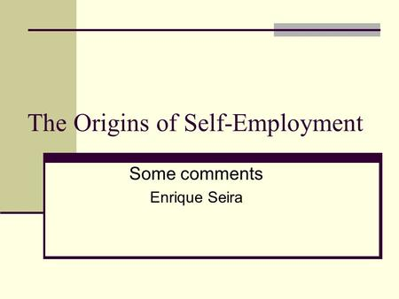 The Origins of Self-Employment Some comments Enrique Seira.