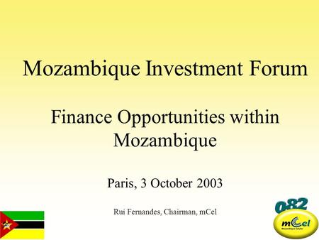 Mozambique Investment Forum Finance Opportunities within Mozambique Paris, 3 October 2003 Rui Fernandes, Chairman, mCel.