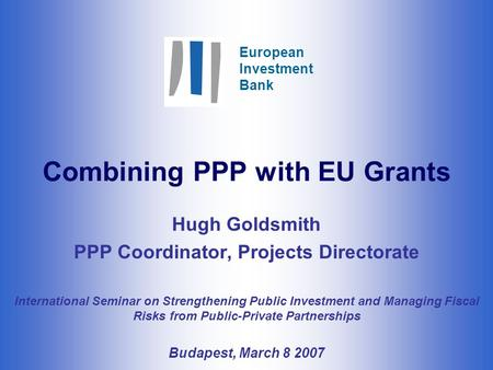 European Investment Bank Combining PPP with EU Grants Hugh Goldsmith PPP Coordinator, Projects Directorate International Seminar on Strengthening Public.